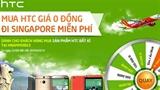 """"""" Mất """" 0 đồng nhận ngay HTC, vi vu Singapore miễn phí"""