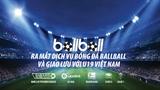 Ra mắt dịch vụ bóng đá Ballball và giao lưu với U19 Việt Nam